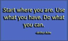 Start where you are. Use what you have. Do what you can. Inspirational Quote