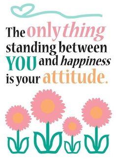 The only thing standing between you and happiness is your attitude.