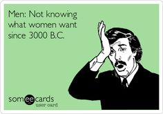 Men: Not knowing what women want since 3000 B.C.