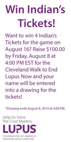 You have a chance to win Indian's Tickets for the game on August 16! All you have to do it raise $100.00 by Friday, August 8 at 4:00 PM EST for the Walk to End Lupus Now in Cleveland and your name will be entered into a drawing for the tickets! This drawing ends Friday, August 8 at 4:00 PM EST for the Cleveland Walk to End Lupus Now. *Any money raised prior to August 4 does not apply. #Lupus #Indians #Cleveland #WalkToEndLupusNow