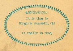 part of self-love is forgiveness. understanding that you have done the best you could and that, if you haven't, there is still time to make it right.