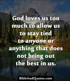 ✞ ✟ BibleGodQuotes.com ✟ ✞  God loves us too much to allow us to stay tied to anyone or anything that does not bring out the best in us.