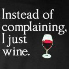 Drink wine instead of whining.
