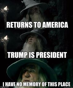 Image result for returns to america trump is president i have no memory of this place