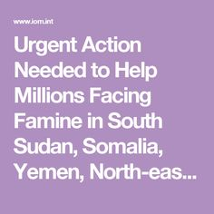 Urgent Action Needed to Help Millions Facing Famine in South Sudan, Somalia, Yemen, North-east Nigeria | International Organization for Migration