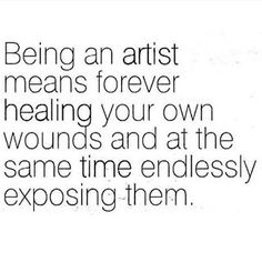 Being an artist means forever healing your own wounds and at the same time endlessly exposing them.