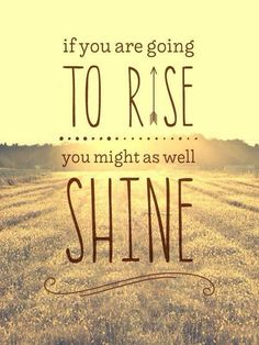 If you are going to rise, you might as well shine.