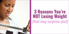 3 Reasons You're NOT Losing Weight (that may surprise you)