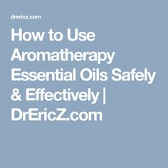 How to Use Aromatherapy Essential Oils Safely & Effectively | DrEricZ.com
