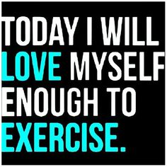 Today I will love myself enough to exercise!