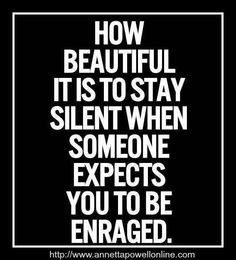 How beautiful it is to stay silent when someone expects you to be enraged