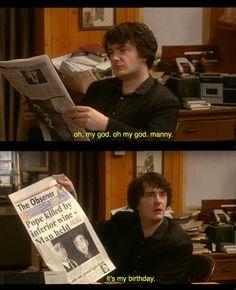 Black Books. Bernard Black. Oh, my god, oh my god, Manny. It's my birthday.