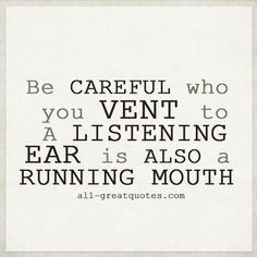 Be careful who you vent to. A listening ear is also a running mouth.