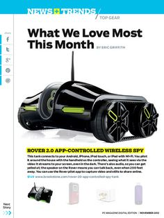 Rover 2.0 App-Controlled Wireless Spy - This tank connects to your smart device with Wi-Fi and you can steer it around the house, seeing what it sees via streaming video. Read more in the November issue of PC Magazine's Digital Edition.