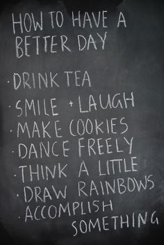 """"""" How To Have A Better Day, Drink Tea Smile, Laugh Make Cookies Dance Freely Think A Little Draw Rainbows Accomplish Something """" ~ Smile Quote The Words, Cool Words, Great Quotes, Quotes To Live By, Inspirational Quotes, Motivational Monday, Words Quotes, Me Quotes, Sayings"""