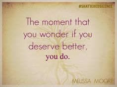 The moment you wonder if you deserve better, you do. #shatteredsilence #stopdomesticviolence #nomore