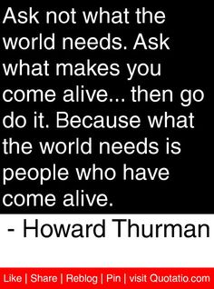 Ask not what the world needs. Ask what makes you come alive... then go do it. Because what the world needs is people who have come alive. - Howard Thurman #quotes #quotations