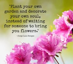 """""""Plant your own garden and decorate your own soul, instead of waiting for someone to bring you flowers."""" - Jorge Luis Borges"""