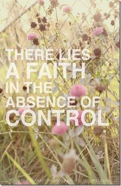 There lies a faith in the absence of control