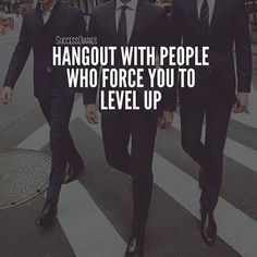 Hang out with people who force you to LEVEL UP.