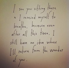 I see you sitting there & I remind myself to breathe, because even after all this time, I still have no idea when I'll return from the wonder of you. by Brian Andreas.