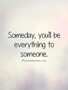 Someday, you'll be everything to someone Picture Quote #1