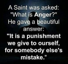 Anger is a punishment we give ourselves for someone else's mistake.