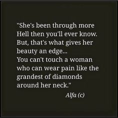 She's been through more Hell then you'll ever know. But, that's what gives her beauty an edge… You can't touch a woman who can wear pain like the grandest of diamonds around her neck. -Alfa