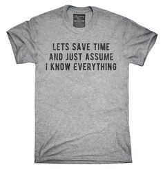 Lets Save Time And Just Assume I Know Everything T-Shirt, Hoodie, Tank Top
