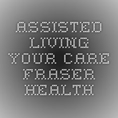 Assisted Living - Your Care - Fraser Health Assisted Living, Live For Yourself, Periodic Table, Coding, Health, Health Care, Periotic Table, Programming, Salud