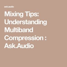 Mixing Tips: Understanding Multiband Compression : Ask.Audio