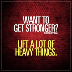 Want to get stronger? Lift a lot of heavy things. Gym Quotes #liftheavy #getstronger #gymlife #liftingquotes