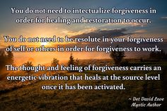 /  / ~ Det David Love Mystic Author /  /  / You do not need to intectualize forgiveness in order for healing and restoration to occur.  You do not need to be resolute in your forgiveness of self or others in order for forgiveness to work.  The thought and feeling of forgiveness carries an energetic vibration that heals at the source level once it has been activated.