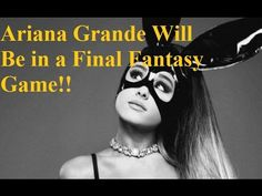 Ariana Grande Will Be in a Final Fantasy Game!!!