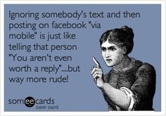 Ignoring somebody's text and then posting on facebook 'via mobile' is just like telling that person 'You aren't even worth a reply'....but way more rude!