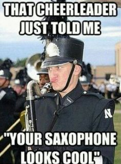 "That cheerleader just told me: ""Your saxophone (ugh) looks cool"""