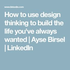 How to use design thinking to build the life you've always wanted | Ayse Birsel | LinkedIn