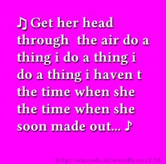 Get her head through  the air do a thing i do a thing i do a thing i haven t the time when she the time when she soon made out...