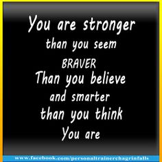 You are stronger than you seem, braver Than you believe,  and smarter than you think  You are
