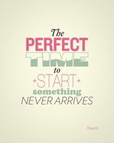 So true! Why wait for the perfect time?!
