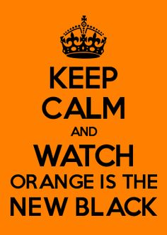 KEEP CALM AND WATCH ORANGE IS THE NEW BLACK