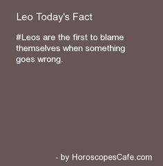 Yep, this was my Leo Pops. Oddly enough, my Leo ex-husband was exactly the opposite...he blamed me or someone else for everything he ever did wrong...he was never at fault. Hmmm....