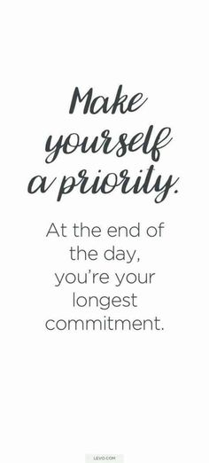 """Make yourself a priority. At the end of the day, you're your longest commitment."" -Unknown"