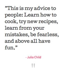 """""""This is my advice to people: Learn how to cook, try new recipes, learn from your mistakes, be fearless, and above all, have fun."""" - Julia Child #foodquote"""