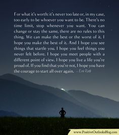 For what it's worth: it's never too late or, in my case, too early to be whoever you want to be. There's no time limit, stop whenever you want. You can change or stay the same, there are no rules t...