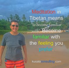 """Meditation in Tibetan means """"to become familiar with""""  Become familiar with the feeling you prefer #becomefamiliarwith #meditation #feelings #feelthefeeling #becomefamiliarwithafeeling #mindsetconsultant #lifecoach #speaker #author #digitalnomad #remoteliving #traveling #srilanka"""