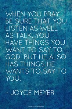 When you pray be sure that you listen as well as talk. You have things you want to say to God, but He...