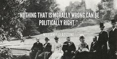 Nothing that is morally wrong can be politically right. - William E. Gladstone