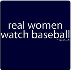 Real Women Watch Baseball! had to pin, watching CWS while surfing pinterest. :) great night.