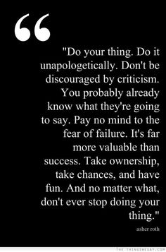 Do your thing do it unapologetically don't be discouraged by criticism you probably already know what they're going to say pay no mind to the fear of failure it's far more valuable than success